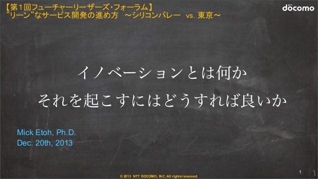 "© 2013 NTT DOCOMO, INC. All rights reserved. Mick Etoh, Ph.D. Dec. 20th, 2013 1 【第1回フューチャーリーザーズ・フォーラム】 ""リーン""なサービス開発の進め方 〜シ..."