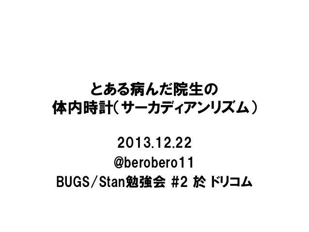 とある病んだ院生の 体内時計(サーカディアンリズム) 2013.12.22 @berobero11 BUGS/Stan勉強会 #2 於 ドリコム