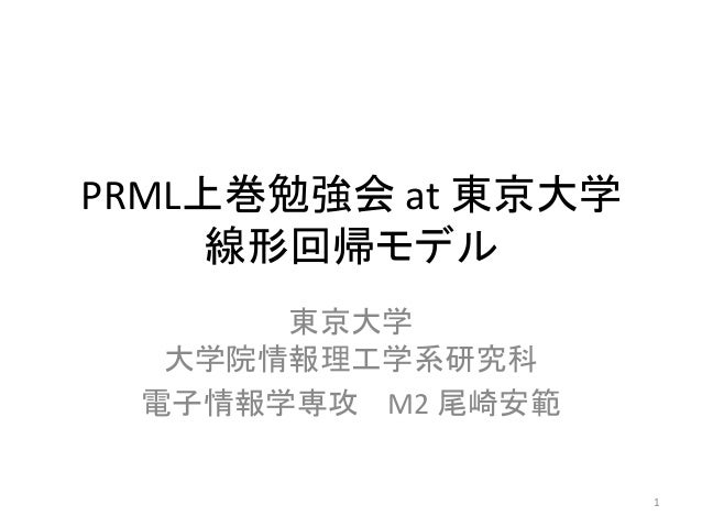 PRML上巻勉強会 at 東京大学 線形回帰モデル 東京大学 大学院情報理工学系研究科 電子情報学専攻 M2 尾崎安範 1