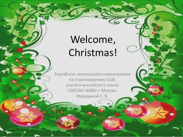 Welcome, Christmas! Разработка внеклассного мероприятия по страноведению США учителя английского языка ГОУСОШ №882 г. Моск...