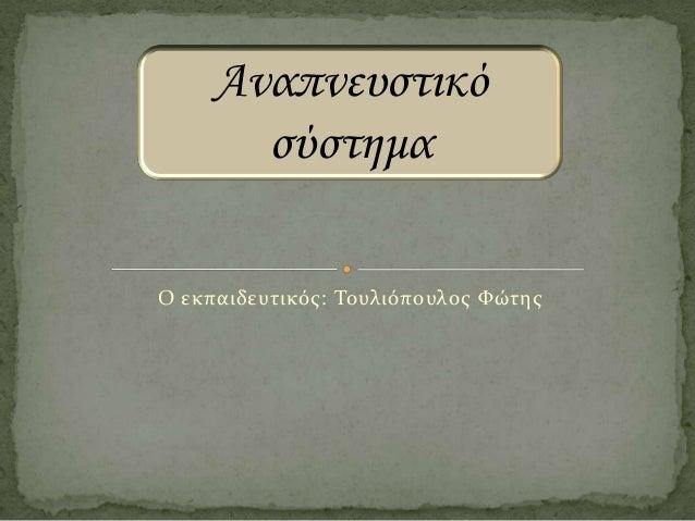 Αναπνευστικό σύστημα Ο εκπαιδευτικός: Τουλιόπουλος Φώτης
