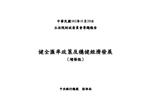 中華民國102年11月20日 立法院財政委員會專題報告  健全匯率政策及穩健經濟發展 (增修版)  中央銀行總裁  彭淮南