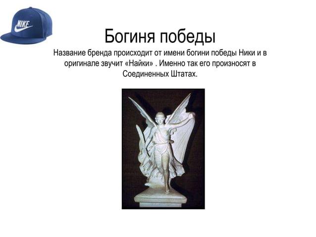 Богиня победы Название бренда происходит от имени богини победы Ники и в оригинале звучит «Найки» . Именно так его произно...