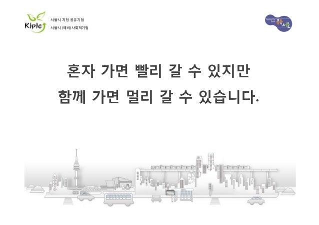 서울시 지정 공유기업 서울시 (예비)사회적기업  혼자 가면 빨리 갈 수 있지만 함께 가면 멀리 갈 수 있습니다.