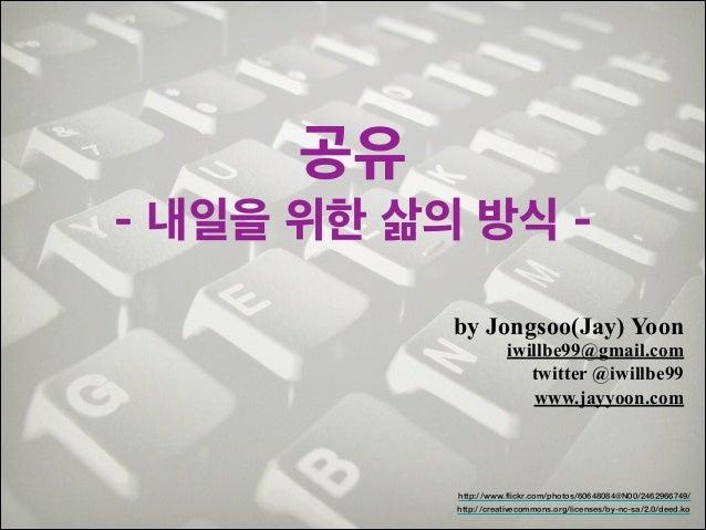 공유 - 내일을 위한 삶의 방식 by Jongsoo(Jay) Yoon  iwillbe99@gmail.com! twitter @iwillbe99 www.jayyoon.com  http://www.flickr.com/pho...