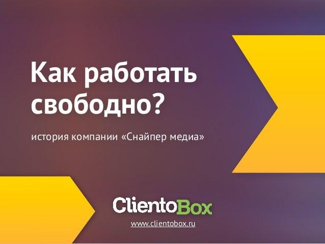 Как работать  свободно?  история компании «Снайпер медиа»  www.clientobox.ru