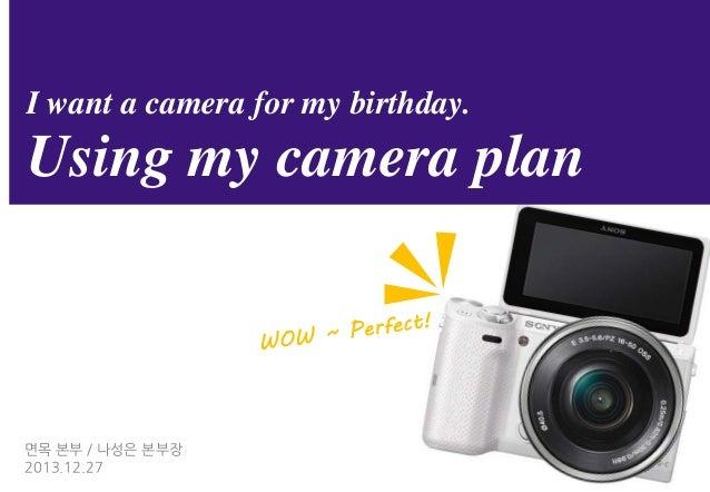 I want a camera for my birthday.  Using my camera plan  면목 본부 / 나성은 본부장 2013.12.27