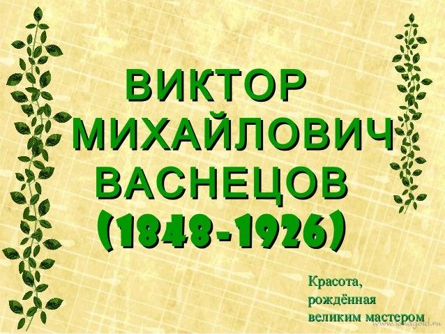ВИКТОР МИХАЙЛОВИЧ ВАСНЕЦОВ (1848-1926) Красота, рождённая великим мастером