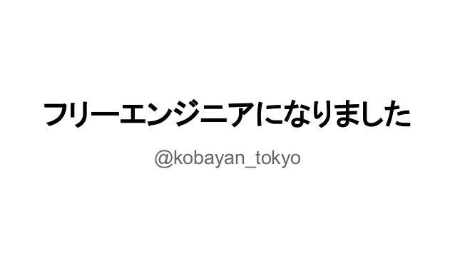 フリーエンジニアになりました @kobayan_tokyo