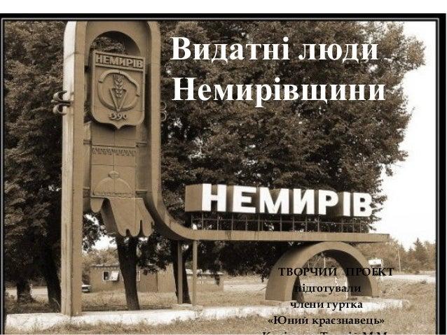 Видатні люди Немирівщини  ТВОРЧИЙ ПРОЕКТ підготували члени гуртка «Юний краєзнавець»