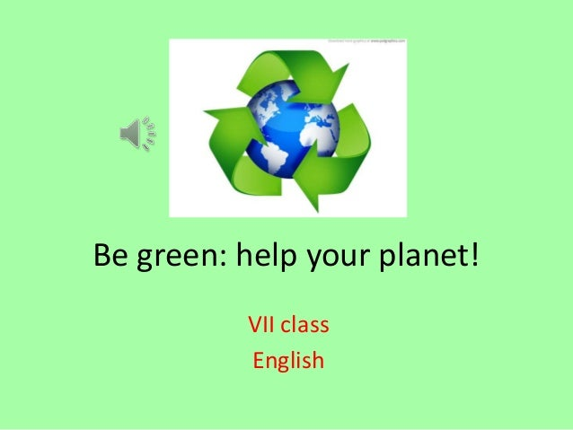 Be green: help your planet! VII class English