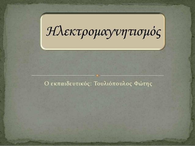 Ηλεκτρομαγνητισμός  Ο εκπαιδευτικός: Τουλιόπουλος Φώτης