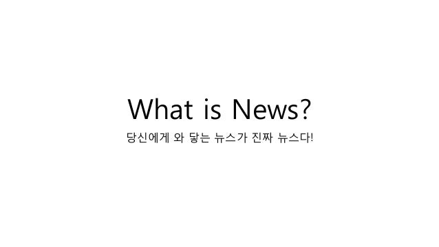 What is News? 당신에게 와 닿는 뉴스가 진짜 뉴스다!