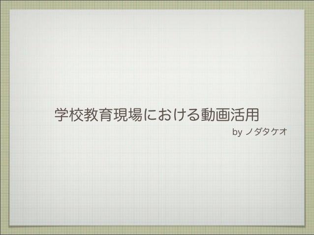 学校教育現場における動画活用 by ノダタケオ