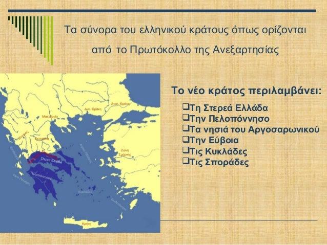 Τα σύνορα του ελληνικού κράτους όπως ορίζονται από το Πρωτόκολλο της Ανεξαρτησίας  Το νέο κράτος περιλαμβάνει: Τη Στερεά ...