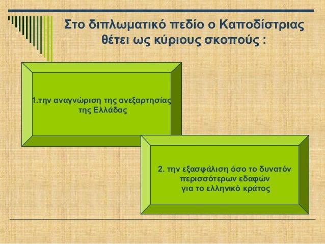 Στο διπλωματικό πεδίο ο Καποδίστριας θέτει ως κύριους σκοπούς :  1.την αναγνώριση της ανεξαρτησίας της Ελλάδας  2. την εξα...