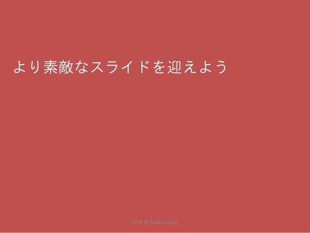 より素敵なスライドを迎えよう  2014 @ Asuka Kamijo