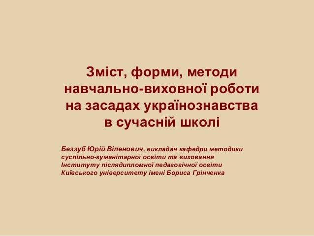 Зміст, форми, методи навчально-виховної роботи на засадах українознавства в сучасній школі Беззуб Юрій Віленович, викладач...