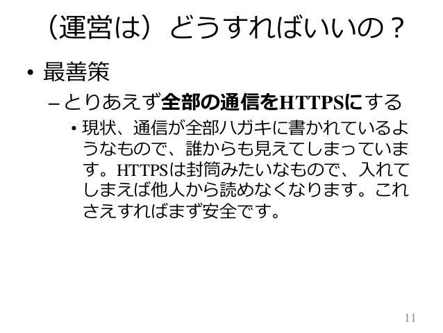 (運営は)どうすればいいの? • 最善策 – とりあえず全部の通信をHTTPSにする • 現状、通信が全部ハガキに書かれているよ うなもので、誰からも見えてしまっていま す。HTTPSは封筒みたいなもので、入れて しまえば他人から読めなくなりま...
