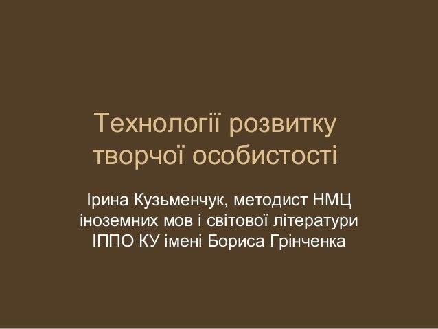 Технології розвитку творчої особистості Ірина Кузьменчук, методист НМЦ іноземних мов і світової літератури ІППО КУ імені Б...