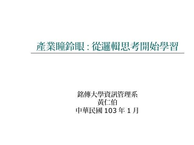 產業瞳鈴眼 : 從邏輯思考開始學習  銘傳大學資訊管理系 黃仁伯 中華民國 103 年 1 月