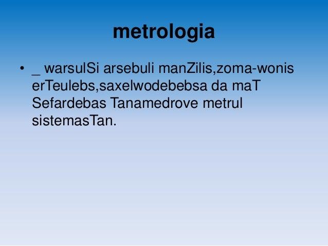 metrologia • _ warsulSi arsebuli manZilis,zoma-wonis erTeulebs,saxelwodebebsa da maT Sefardebas Tanamedrove metrul sistema...