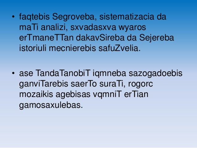 • faqtebis Segroveba, sistematizacia da maTi analizi, sxvadasxva wyaros erTmaneTTan dakavSireba da Sejereba istoriuli mecn...