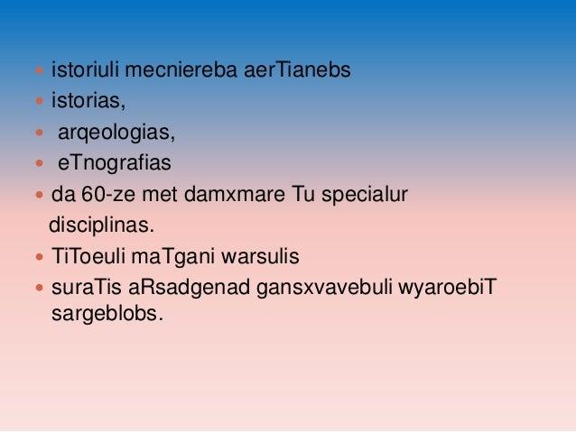  istoriuli mecniereba aerTianebs  istorias,  arqeologias,   eTnografias  da 60-ze met damxmare Tu specialur  discipli...