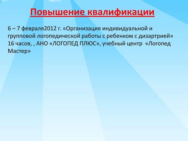 Повышение квалификации 6 – 7 февраля2012 г. «Организация индивидуальной и групповой логопедической работы с ребенком с диз...