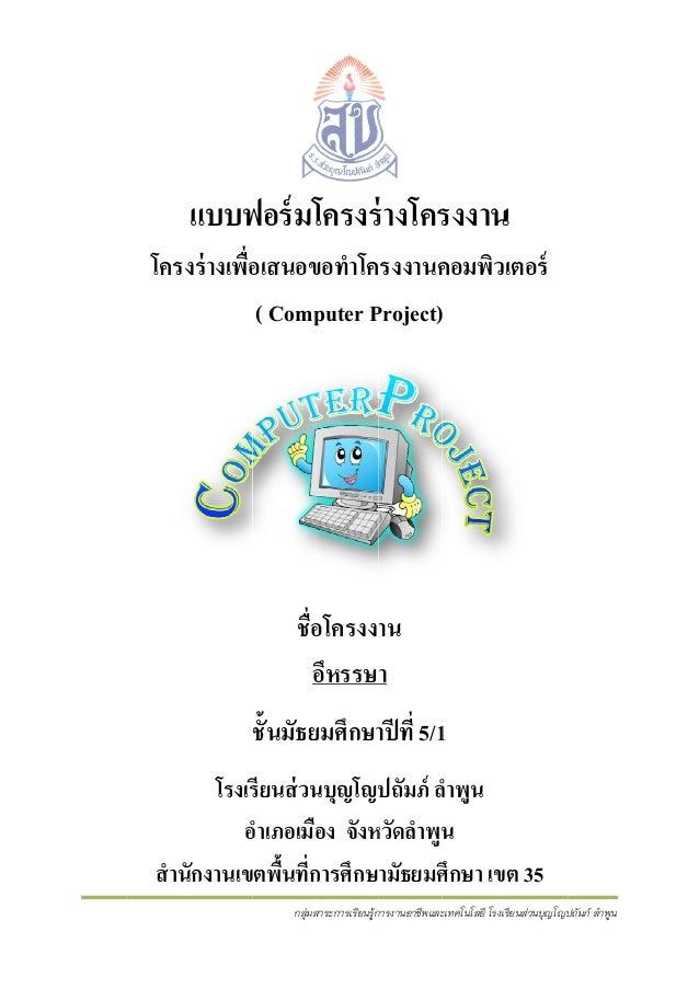 แบบฟอร์ มโครงร่ างโครงงาน ฟ ร่ ร น โครงร่ างเพือเสนอขอทําโครงงานคอมพิวเตอร์ ง ่ ข ค ( Comp Project) puter P )  ชื่อโครงงาน...