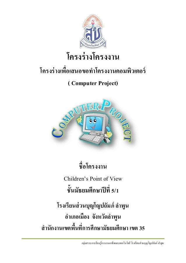 โครงร่ างโครงงาน โครงร่ างเพื่อเสนอขอทาโครงงานคอมพิวเตอร์ ( Computer Project)  ชื่ อโครงงาน Children's Point of View ชั้นม...