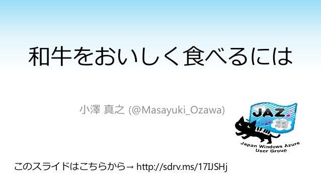 和牛をおいしく食べるには 小澤 真之 (@Masayuki_Ozawa)  このスライドはこちらから→ http://sdrv.ms/17IJSHj
