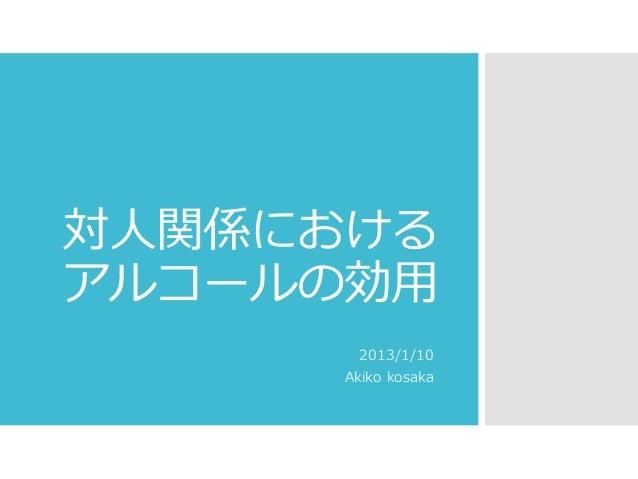 対人関係における アルコールの効用 2013/1/10 Akiko kosaka