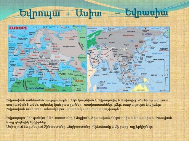 Եվրոպա + Ասիա  = Եվրասիա  Եվրասիան ամենամեծ մայրցամաքն է: Այն կազմված է Եվրոպայից և Ասիայից: Քանի որ այն շատ տարածված է և ...