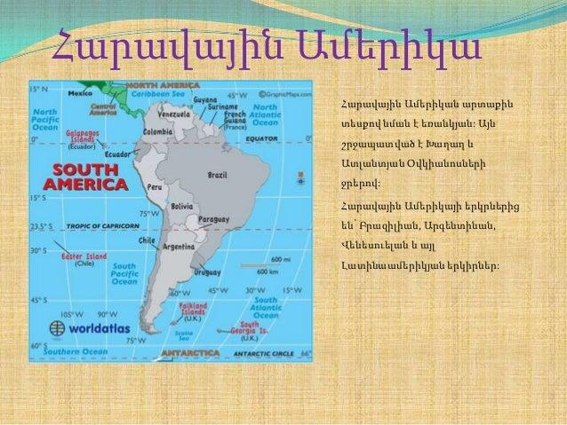 Հարավային Ամերիկա Հարավային Ամերիկան արտաքին տեսքով նման է եռանկյան: Այն շրջապատված է Խաղաղ և Ատլանտյան Օվկիանոսների ջրերո...