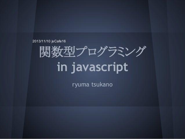 2013/11/10 jsCafe16  関数型プログラミング in javascript ryuma tsukano