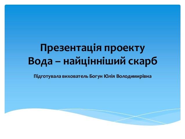 Презентація проекту Вода – найцінніший скарб Підготувала вихователь Богун Юлія Володимирівна