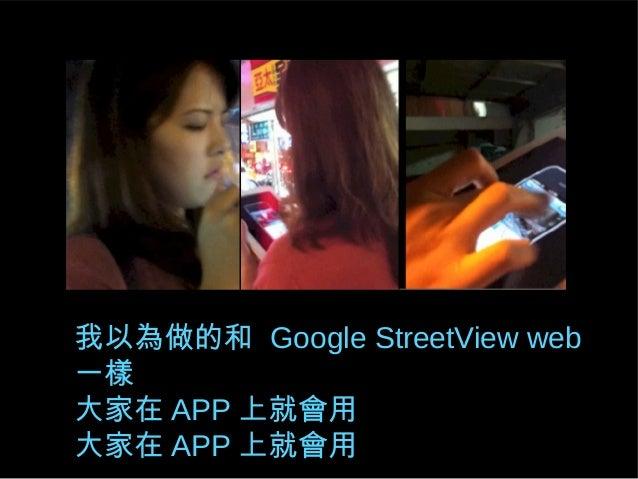 我以為做的和 Google StreetView web 一樣 大家在 APP 上就會用 大家在 APP 上就會用