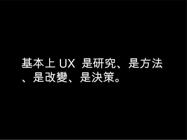 基本上 UX 是研究、是方法 、是改變、是決策。
