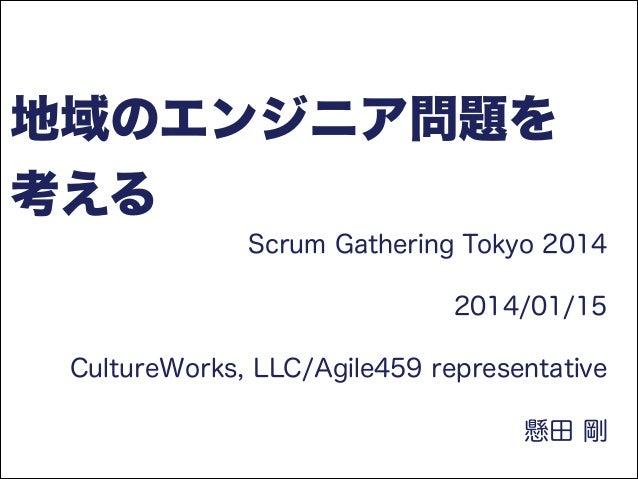 地域のエンジニア問題を 考える Scrum Gathering Tokyo 2014 2014/01/15 CultureWorks, LLC/Agile459 representative 懸田 剛
