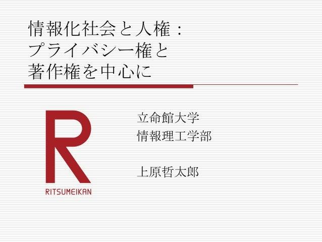 情報化社会と人権: プライバシー権と 著作権を中心に 立命館大学 情報理工学部 上原哲太郎