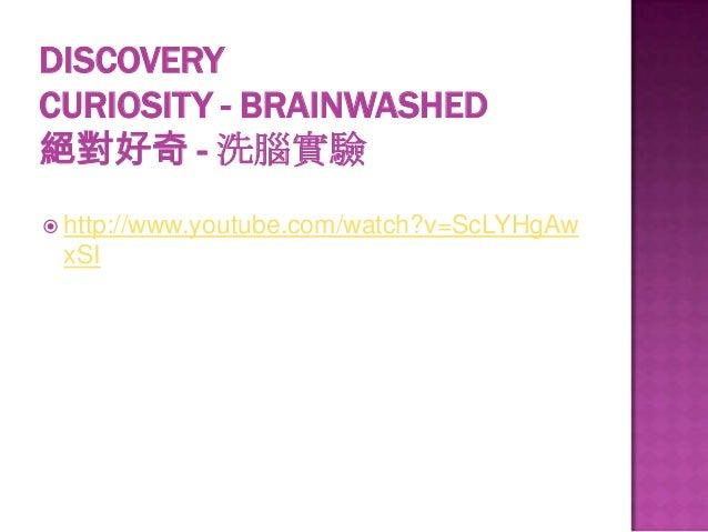 DISCOVERY CURIOSITY - BRAINWASHED 絕對好奇 - 洗腦實驗  http://www.youtube.com/watch?v=ScLYHgAw  xSI