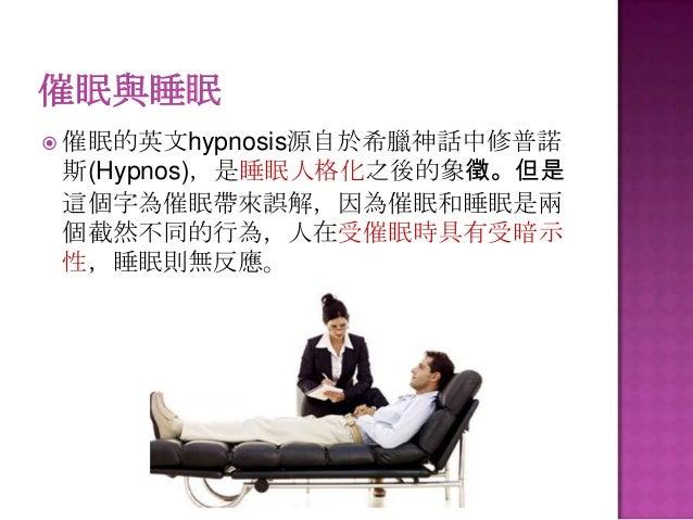 催眠與睡眠  催眠的英文hypnosis源自於希臘神話中修普諾  斯(Hypnos),是睡眠人格化之後的象徵。但是 這個字為催眠帶來誤解,因為催眠和睡眠是兩 個截然不同的行為,人在受催眠時具有受暗示 性,睡眠則無反應。