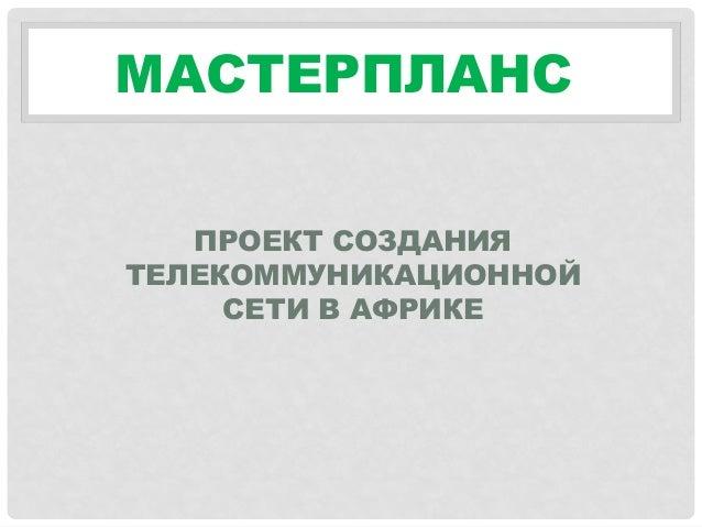 МАСТЕРПЛАНС ПРОЕКТ СОЗДАНИЯ ТЕЛЕКОММУНИКАЦИОННОЙ СЕТИ В АФРИКЕ