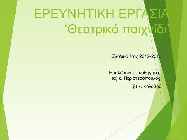 ΕΡΕΥΝΗΤΙΚΗ ΕΡΓΑΣΙΑ 'Θεατρικό παιχνίδι' Σχολικό έτος 2012-2013 Επιβλέποντες καθηγητές: (α) κ. Περιστερόπουλος (β) κ. Κολοβο...