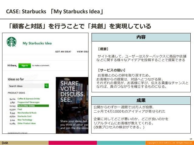 CASE: Starbucks 「My Starbucks Idea」 「顧客と対話」を行うことで「共創」を実現している 内容 【概要】 サイトを通して、ユーザーはスターバックスに商品や店舗 などに関する様々なアイデアを投稿することで提案できる...