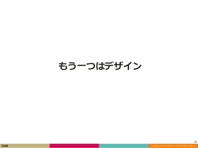 もう一つはデザイン  18 Copyright (C) 2013 DeNA Co.,Ltd. All Rights Reserved.
