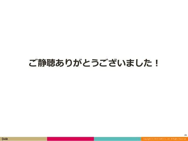 ご静聴ありがとうございました!  26 Copyright (C) 2013 DeNA Co.,Ltd. All Rights Reserved.