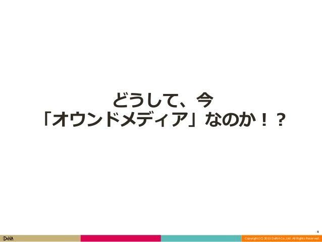 どうして、今 「オウンドメディア」なのか!?  4 Copyright (C) 2013 DeNA Co.,Ltd. All Rights Reserved.