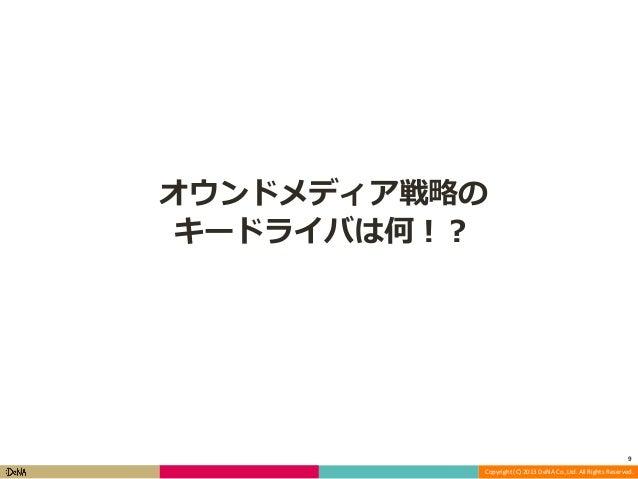 オウンドメディア戦略の キードライバは何!?  9 Copyright (C) 2013 DeNA Co.,Ltd. All Rights Reserved.